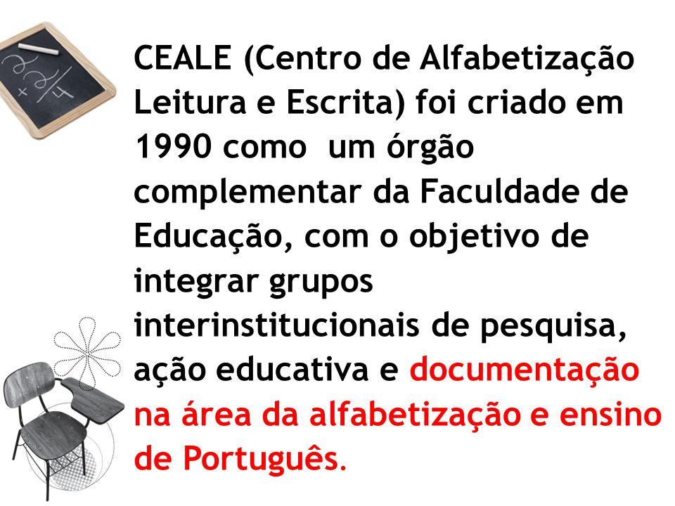 CEALE (Centro de Alfabetização Leitura e Escrita) foi criado em 1990 como um órgão complementar da Faculdade de Educação, com o objetivo de integrar grupos interinstitucionais de pesquisa, ação educativa e documentação na área da alfabetização e ensino de Português.