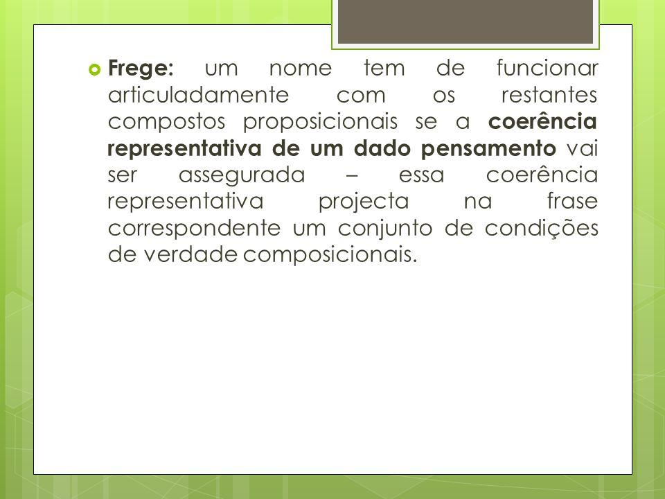 Frege: um nome tem de funcionar articuladamente com os restantes compostos proposicionais se a coerência representativa de um dado pensamento vai ser assegurada – essa coerência representativa projecta na frase correspondente um conjunto de condições de verdade composicionais.