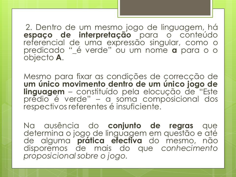 2. Dentro de um mesmo jogo de linguagem, há espaço de interpretação para o conteúdo referencial de uma expressão singular, como o predicado _é verde ou um nome a para o o objecto A.