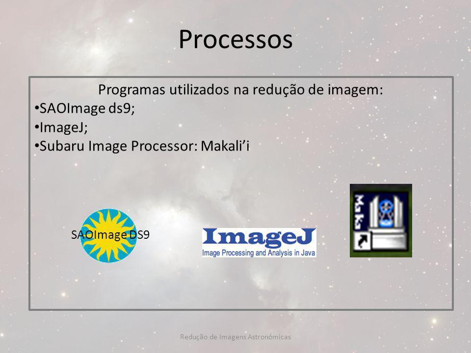Processos Programas utilizados na redução de imagem: SAOImage ds9;