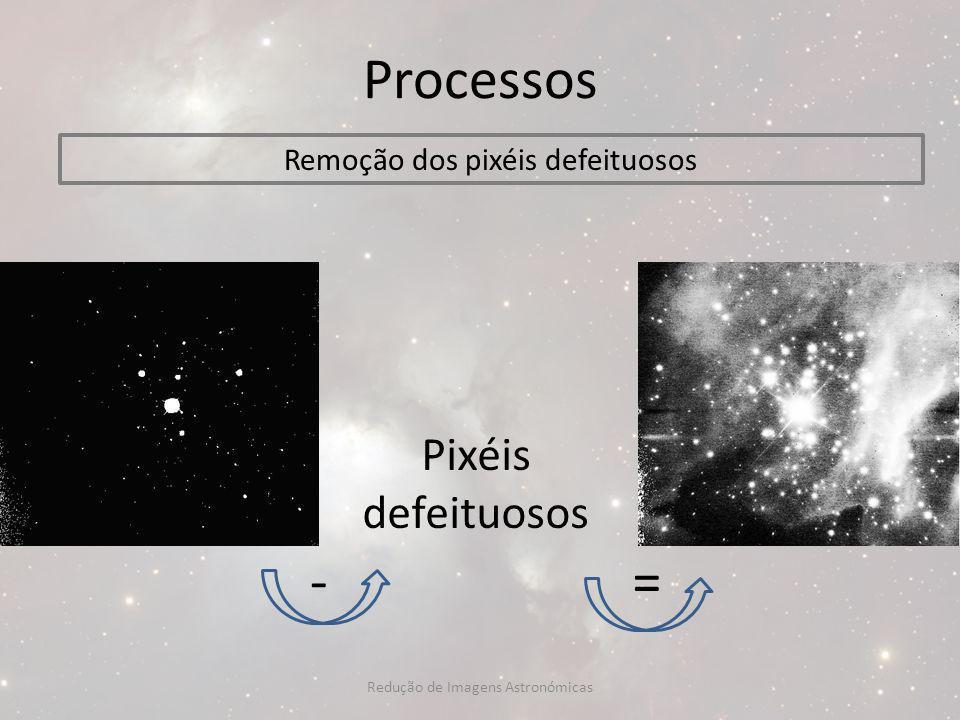 Processos - = Pixéis defeituosos Remoção dos pixéis defeituosos