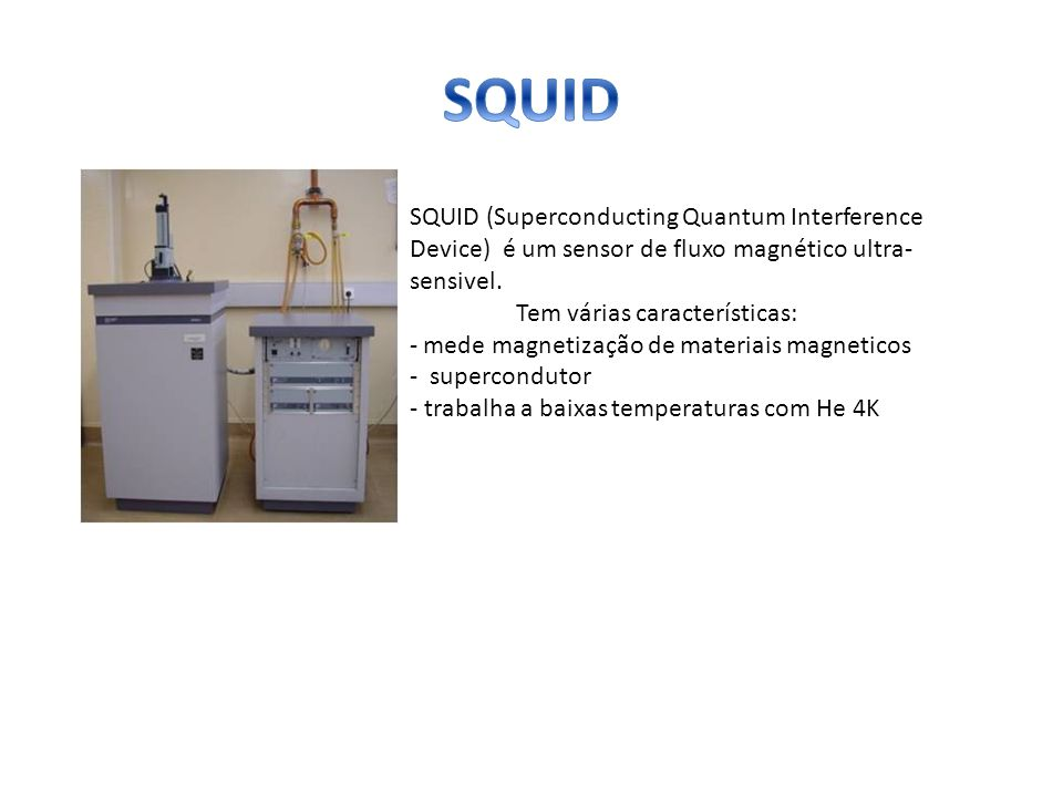 SQUID SQUID (Superconducting Quantum Interference Device) é um sensor de fluxo magnético ultra-sensivel.