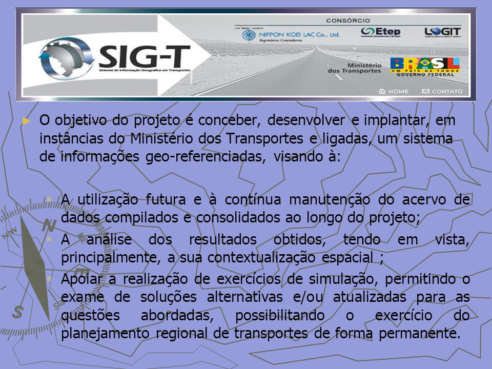 O objetivo do projeto é conceber, desenvolver e implantar, em instâncias do Ministério dos Transportes e ligadas, um sistema de informações geo-referenciadas, visando à: