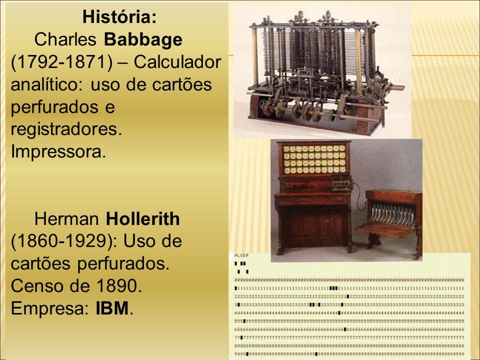 História: Charles Babbage (1792-1871) – Calculador analítico: uso de cartões perfurados e registradores. Impressora.