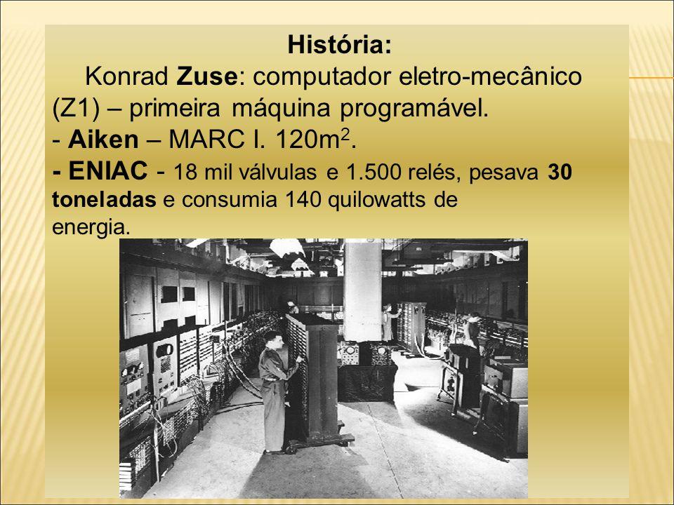 História: Konrad Zuse: computador eletro-mecânico (Z1) – primeira máquina programável. - Aiken – MARC I. 120m2.