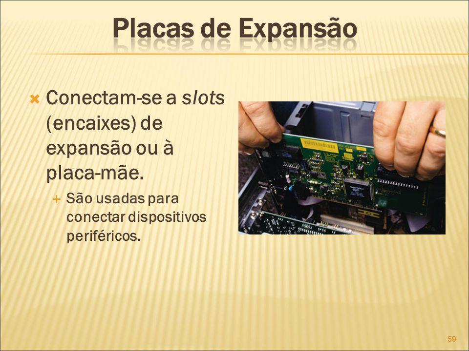 Conectam-se a slots (encaixes) de expansão ou à placa-mãe.