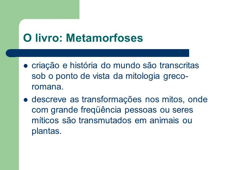 O livro: Metamorfoses criação e história do mundo são transcritas sob o ponto de vista da mitologia greco-romana.