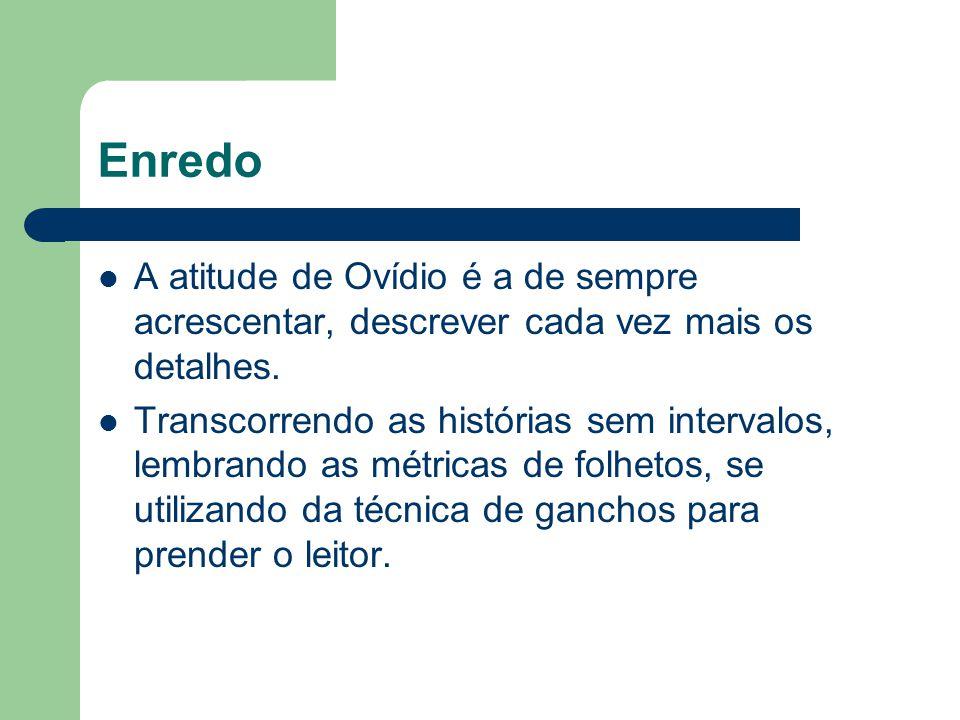 Enredo A atitude de Ovídio é a de sempre acrescentar, descrever cada vez mais os detalhes.