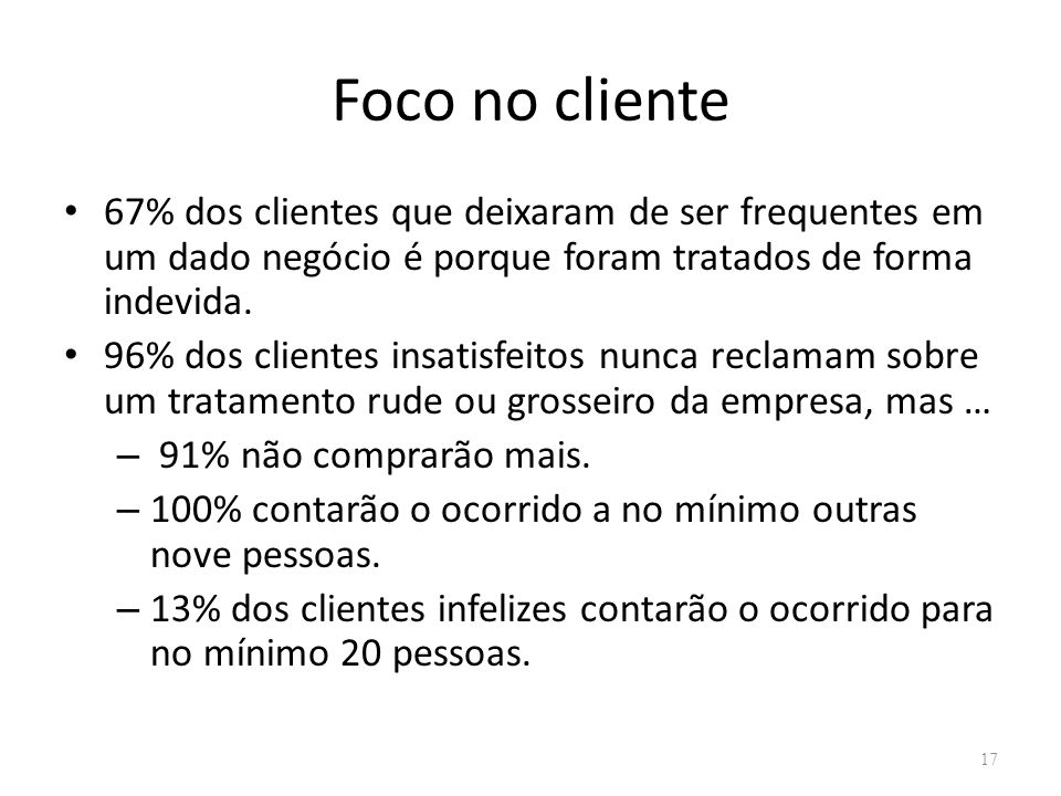Foco no cliente 67% dos clientes que deixaram de ser frequentes em um dado negócio é porque foram tratados de forma indevida.