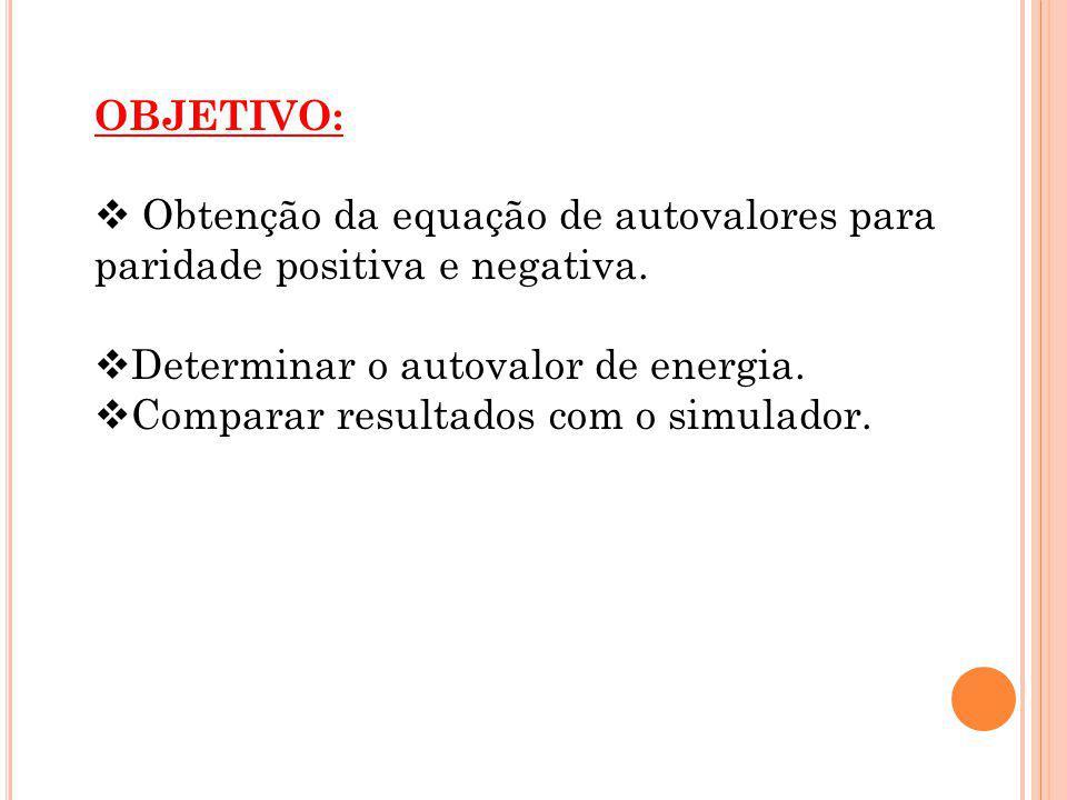 OBJETIVO: Obtenção da equação de autovalores para paridade positiva e negativa. Determinar o autovalor de energia.