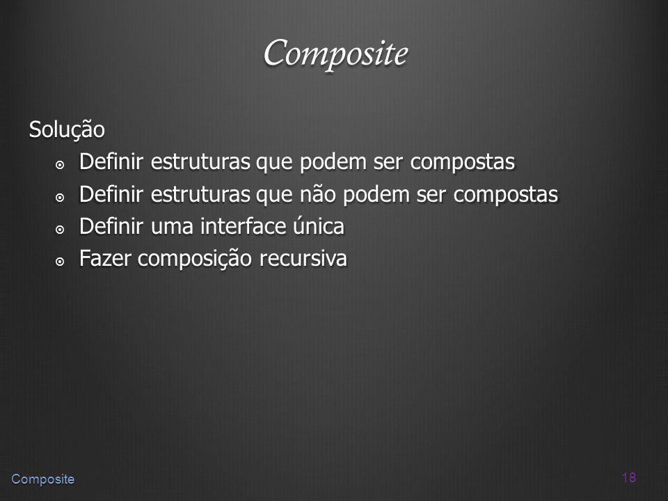 Composite Solução Definir estruturas que podem ser compostas