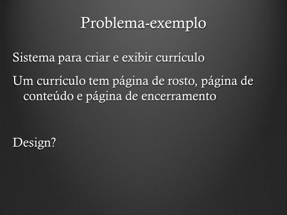 Problema-exemplo Sistema para criar e exibir currículo Um currículo tem página de rosto, página de conteúdo e página de encerramento Design.