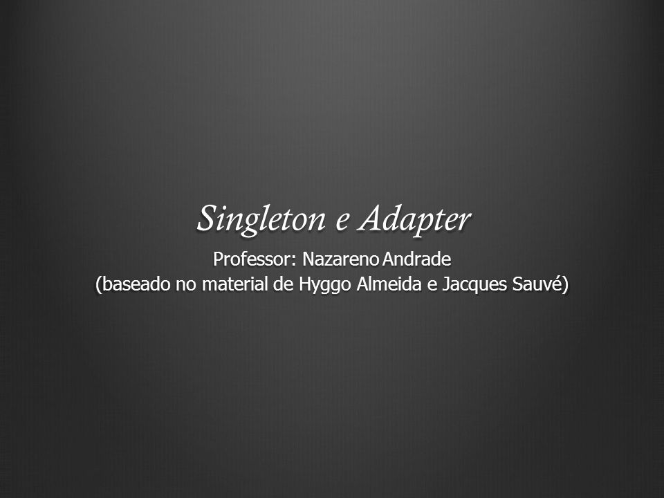 Singleton e Adapter Professor: Nazareno Andrade