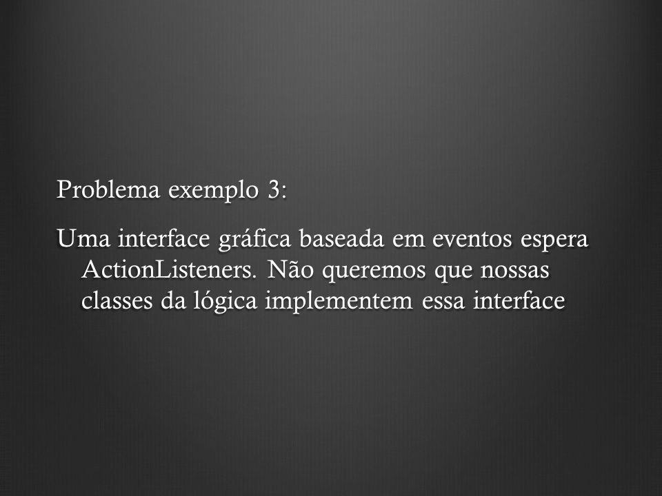 Problema exemplo 3: Uma interface gráfica baseada em eventos espera ActionListeners.