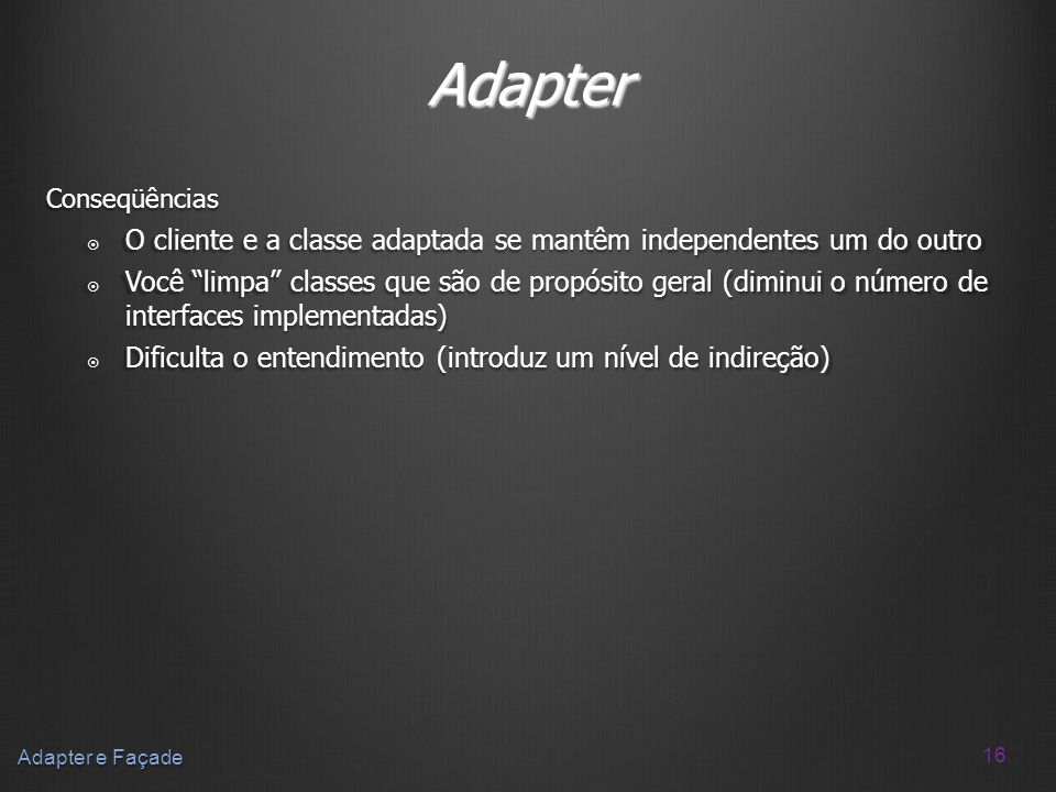 Adapter Conseqüências. O cliente e a classe adaptada se mantêm independentes um do outro.