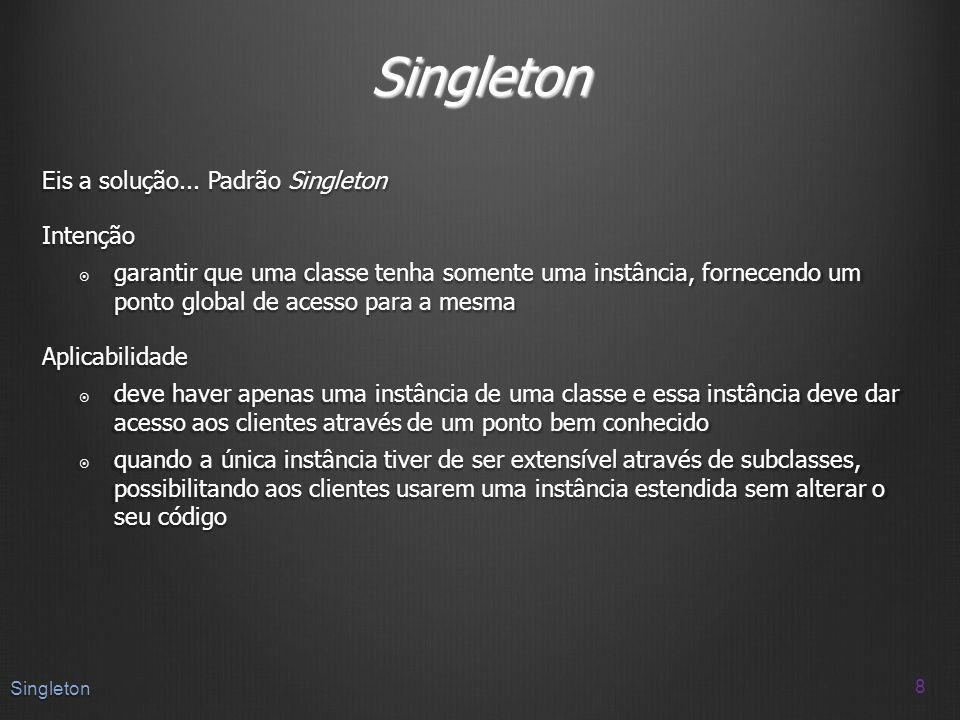 Singleton Eis a solução... Padrão Singleton Intenção