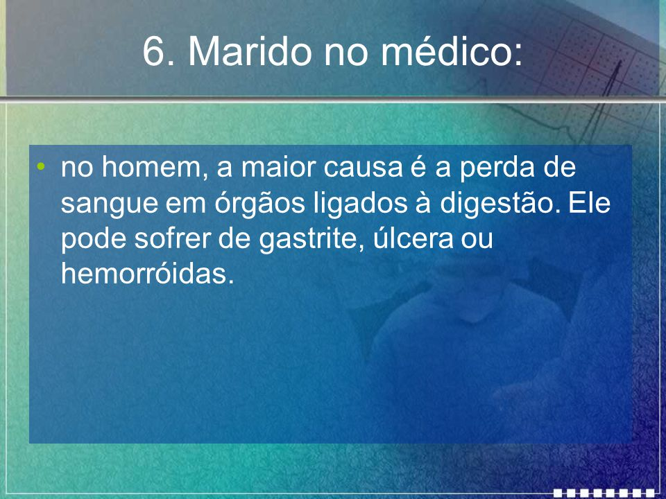 6. Marido no médico: no homem, a maior causa é a perda de sangue em órgãos ligados à digestão.