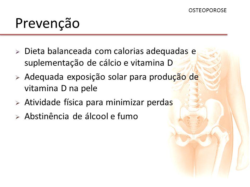OSTEOPOROSE Prevenção. Dieta balanceada com calorias adequadas e suplementação de cálcio e vitamina D.