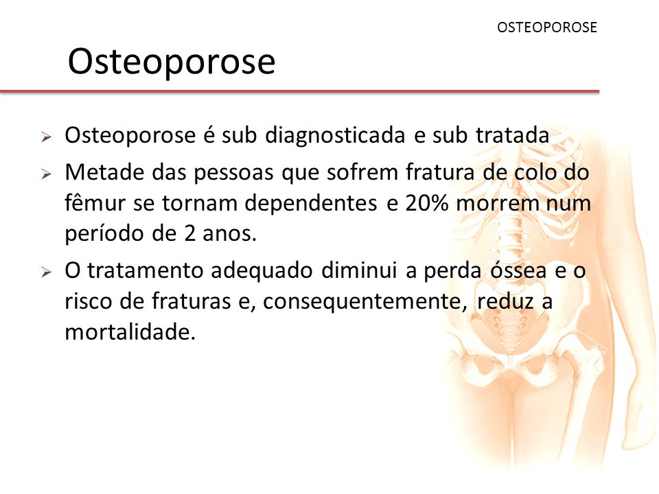 Osteoporose Osteoporose é sub diagnosticada e sub tratada