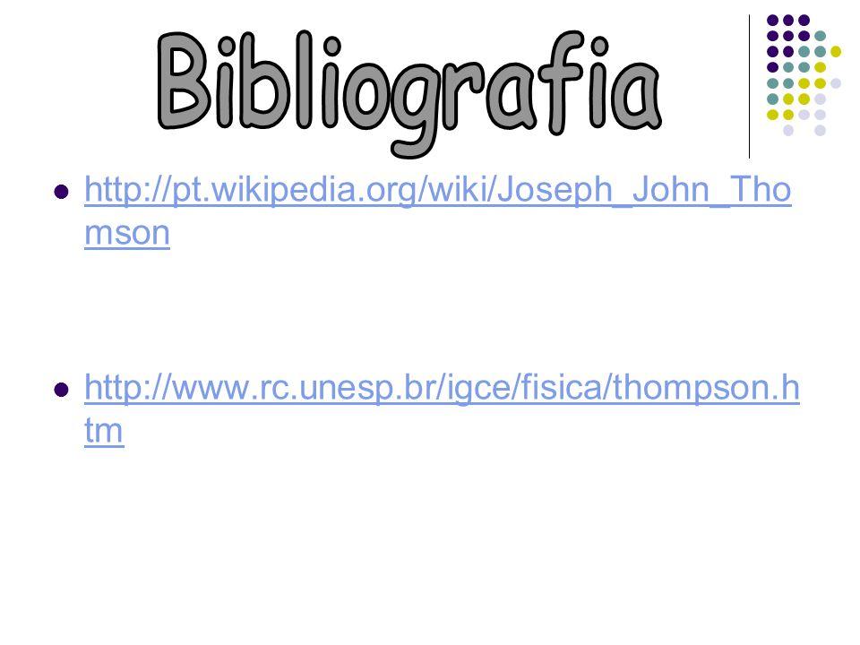 Bibliografia http://pt.wikipedia.org/wiki/Joseph_John_Thomson