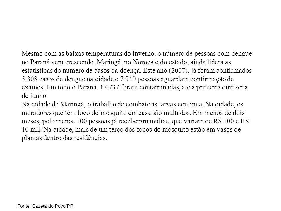 Mesmo com as baixas temperaturas do inverno, o número de pessoas com dengue no Paraná vem crescendo. Maringá, no Noroeste do estado, ainda lidera as estatísticas do número de casos da doença. Este ano (2007), já foram confirmados 3.308 casos de dengue na cidade e 7.940 pessoas aguardam confirmação de exames. Em todo o Paraná, 17.737 foram contaminadas, até a primeira quinzena de junho. Na cidade de Maringá, o trabalho de combate às larvas continua. Na cidade, os moradores que têm foco do mosquito em casa são multados. Em menos de dois meses, pelo menos 100 pessoas já receberam multas, que variam de R$ 100 e R$ 10 mil. Na cidade, mais de um terço dos focos do mosquito estão em vasos de plantas dentro das residências.