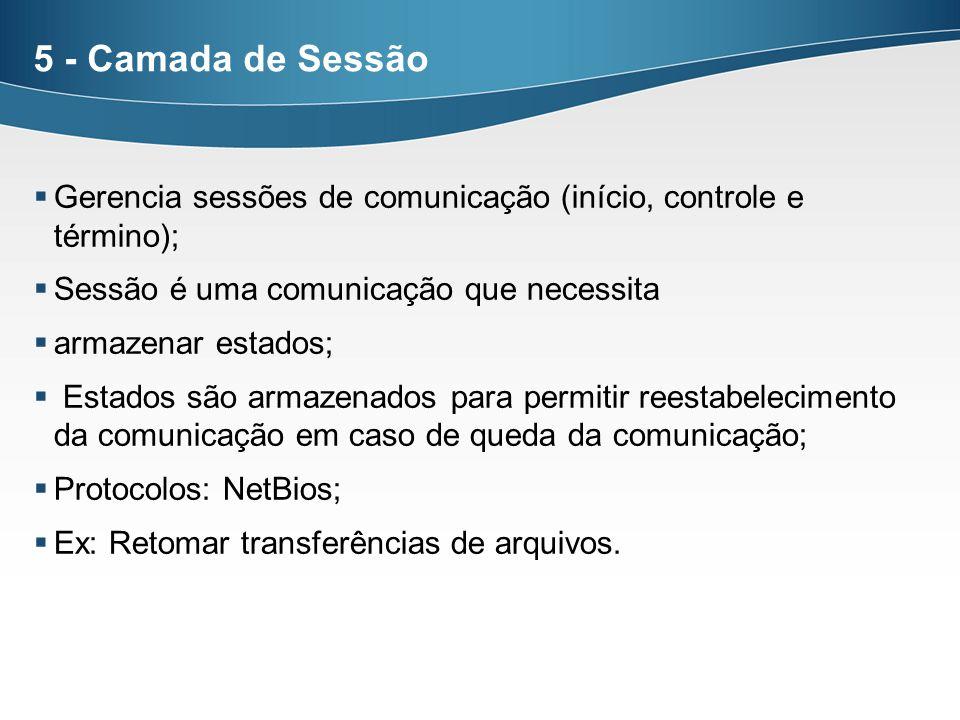 5 - Camada de Sessão Gerencia sessões de comunicação (início, controle e término); Sessão é uma comunicação que necessita.