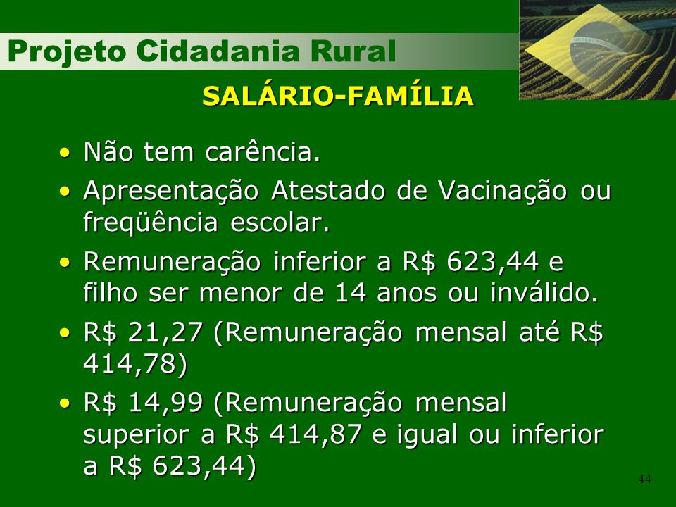 SALÁRIO-FAMÍLIA Não tem carência. Apresentação Atestado de Vacinação ou freqüência escolar.