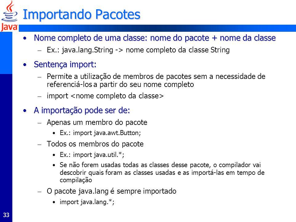 Importando Pacotes Nome completo de uma classe: nome do pacote + nome da classe. Ex.: java.lang.String -> nome completo da classe String.