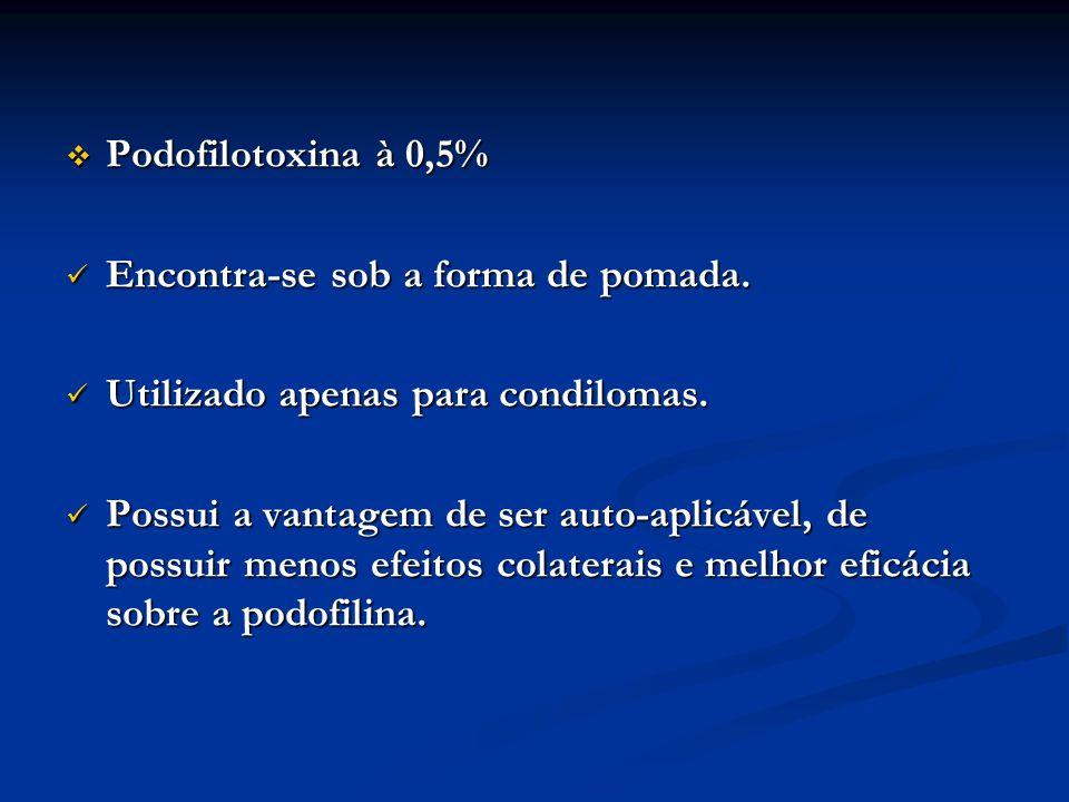 Podofilotoxina à 0,5% Encontra-se sob a forma de pomada. Utilizado apenas para condilomas.