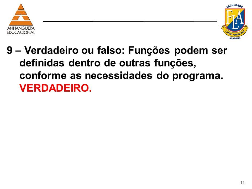 9 – Verdadeiro ou falso: Funções podem ser definidas dentro de outras funções, conforme as necessidades do programa. VERDADEIRO.