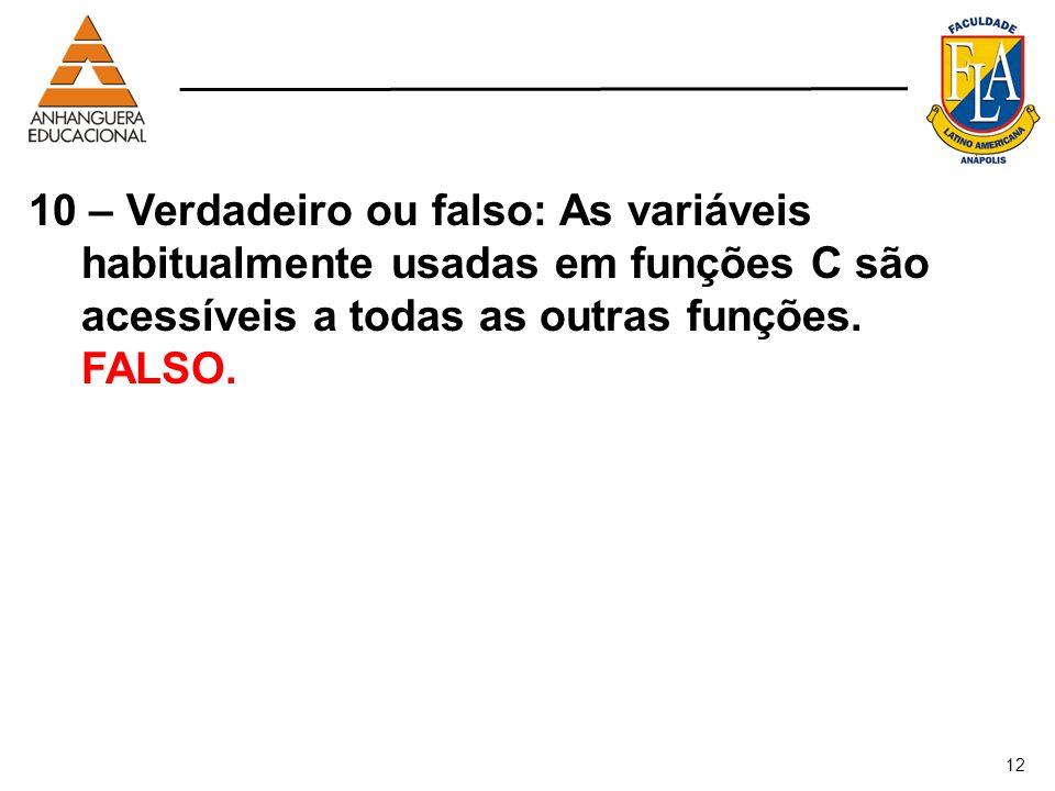 10 – Verdadeiro ou falso: As variáveis habitualmente usadas em funções C são acessíveis a todas as outras funções. FALSO.