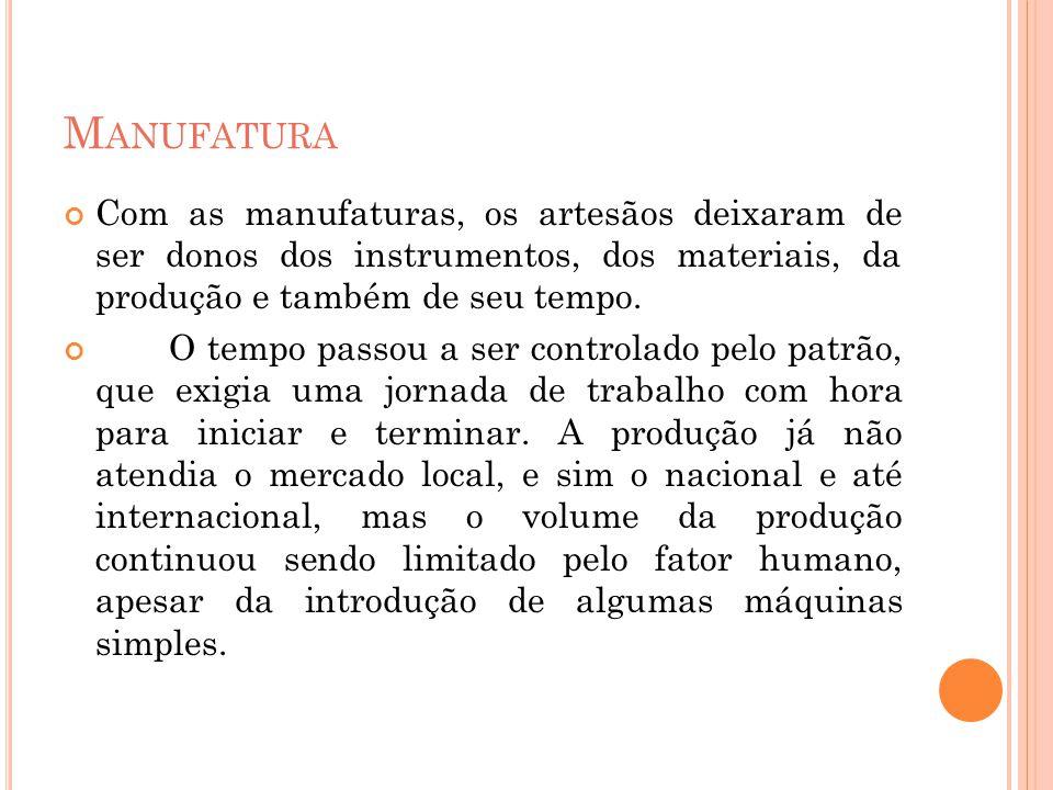 Manufatura Com as manufaturas, os artesãos deixaram de ser donos dos instrumentos, dos materiais, da produção e também de seu tempo.