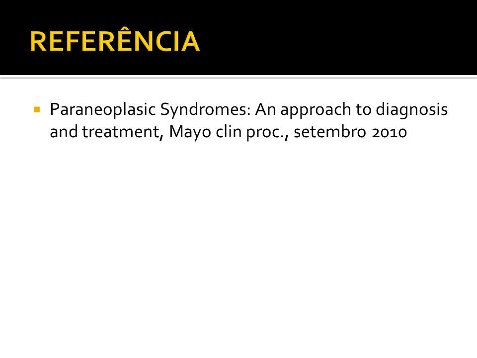 REFERÊNCIA Paraneoplasic Syndromes: An approach to diagnosis and treatment, Mayo clin proc., setembro 2010.