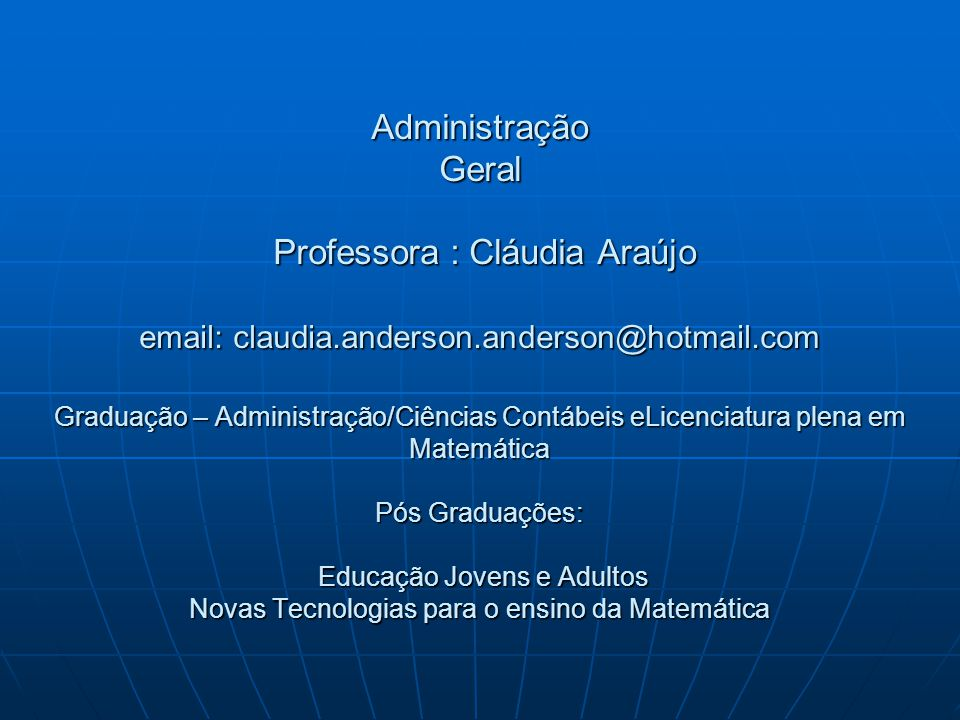 Administração Geral Professora : Cláudia Araújo email: claudia