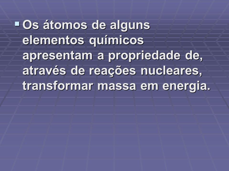 Os átomos de alguns elementos químicos apresentam a propriedade de, através de reações nucleares, transformar massa em energia.