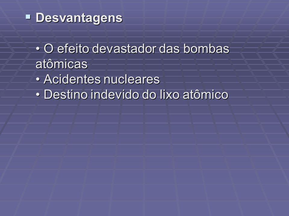 Desvantagens • O efeito devastador das bombas atômicas • Acidentes nucleares • Destino indevido do lixo atômico