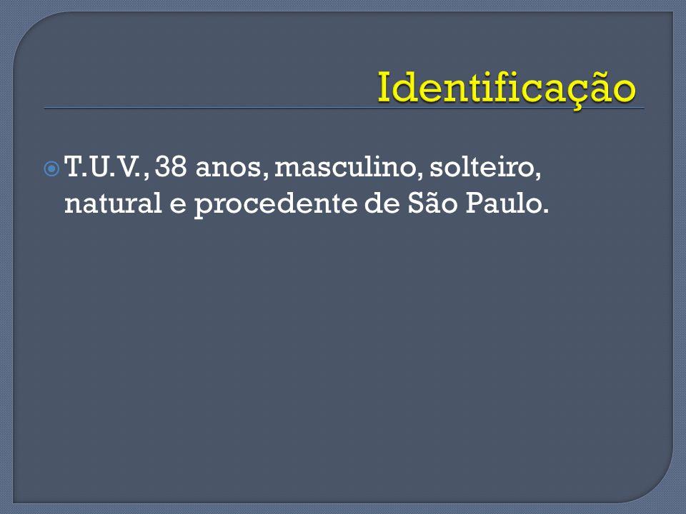 Identificação T.U.V., 38 anos, masculino, solteiro, natural e procedente de São Paulo.