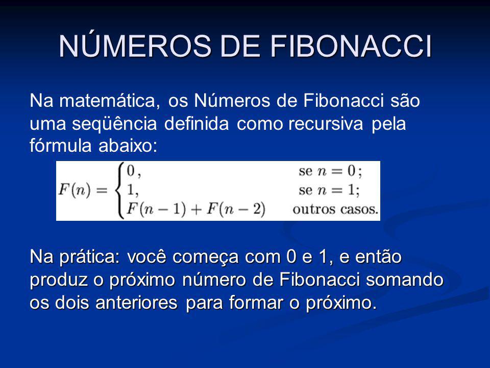 NÚMEROS DE FIBONACCI Na matemática, os Números de Fibonacci são uma seqüência definida como recursiva pela fórmula abaixo: