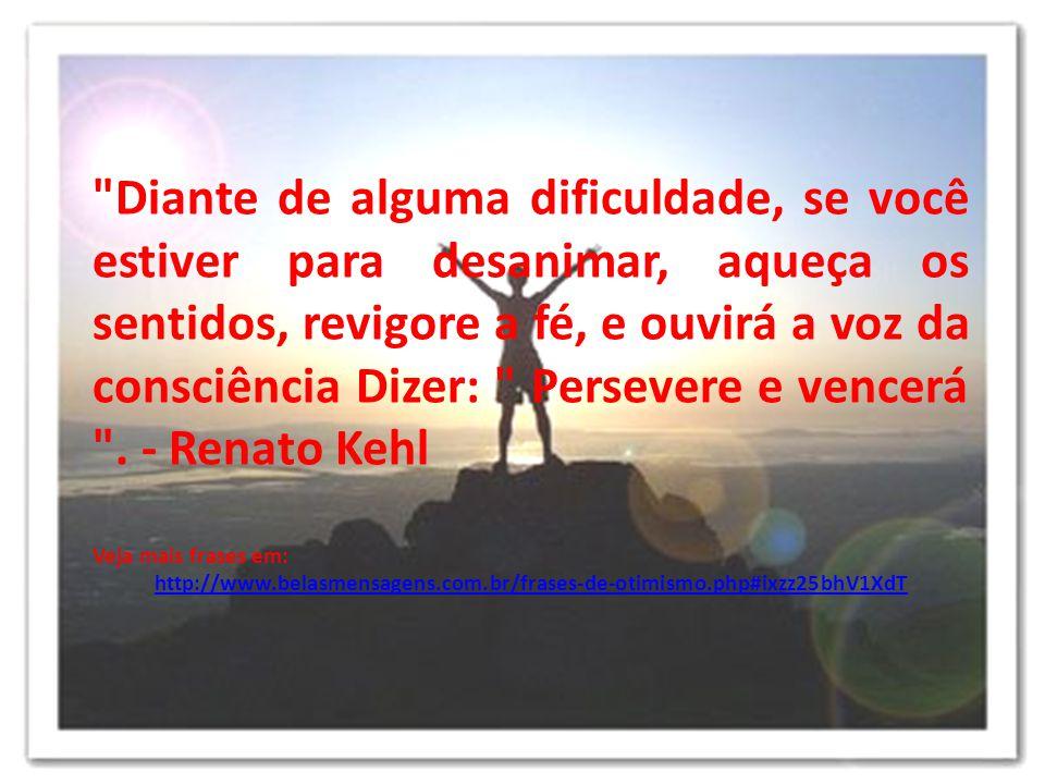 Diante de alguma dificuldade, se você estiver para desanimar, aqueça os sentidos, revigore a fé, e ouvirá a voz da consciência Dizer: Persevere e vencerá . - Renato Kehl