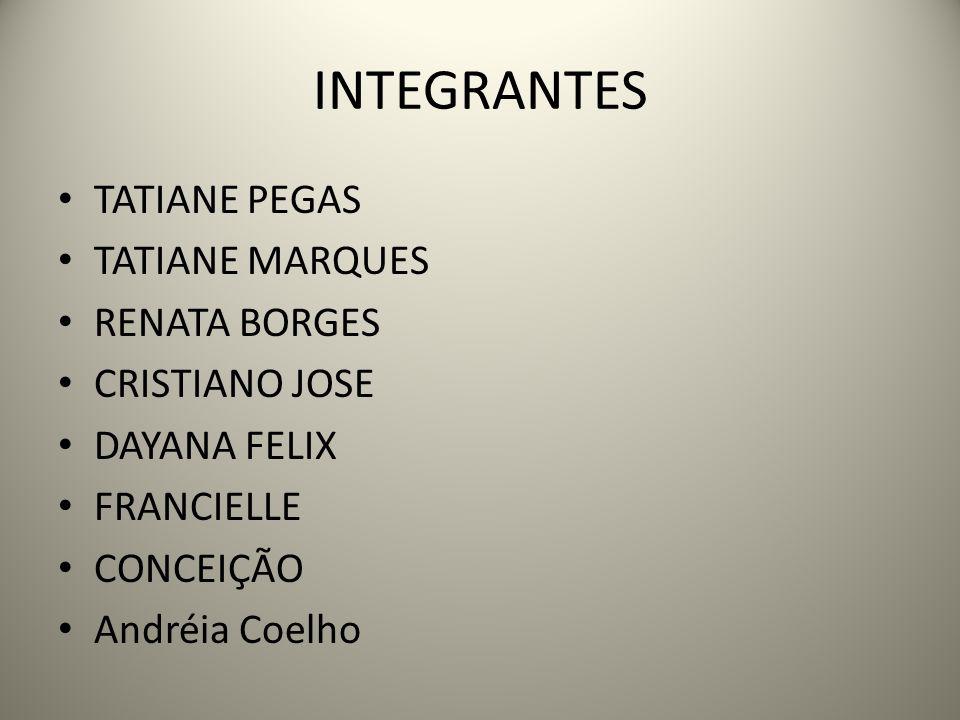 INTEGRANTES TATIANE PEGAS TATIANE MARQUES RENATA BORGES CRISTIANO JOSE