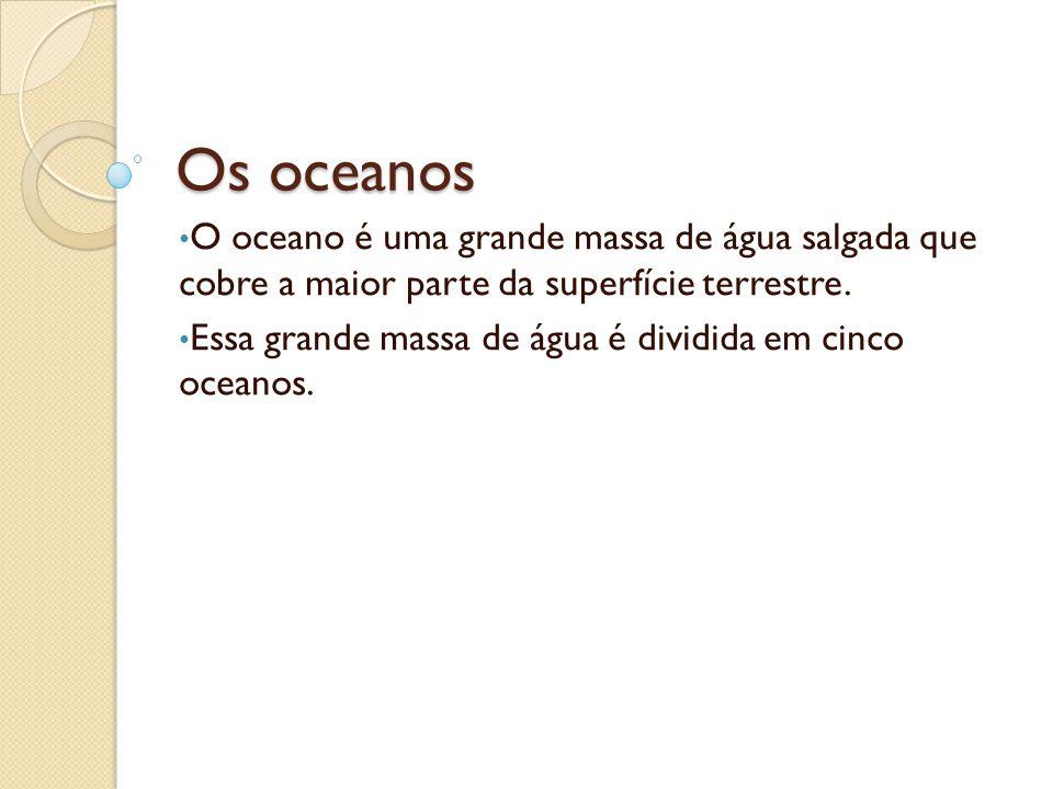 Os oceanos O oceano é uma grande massa de água salgada que cobre a maior parte da superfície terrestre.
