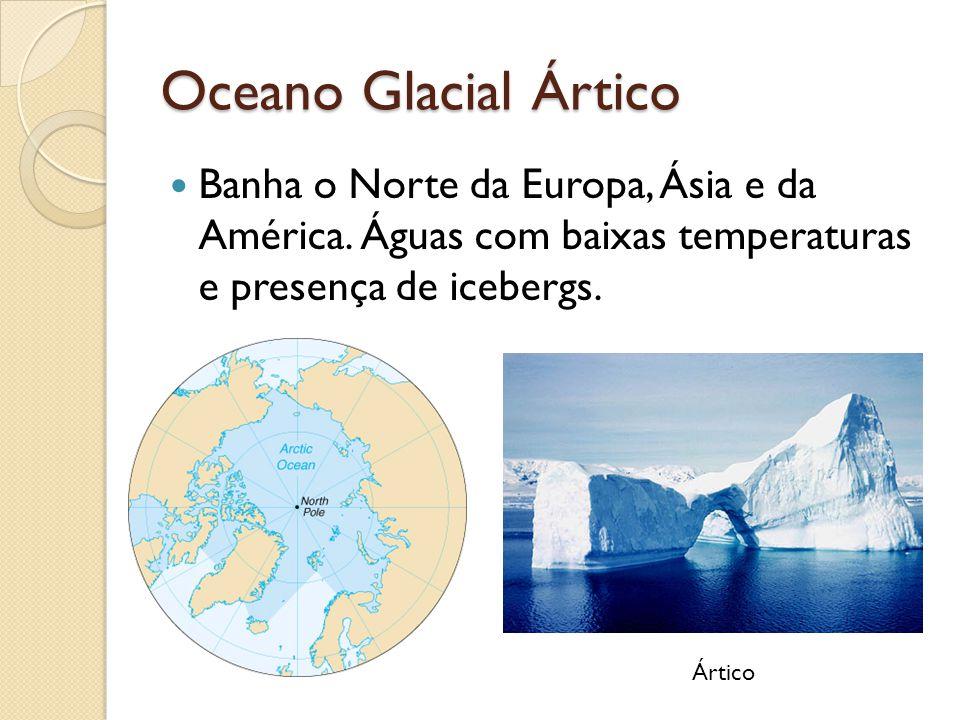 Oceano Glacial Ártico Banha o Norte da Europa, Ásia e da América. Águas com baixas temperaturas e presença de icebergs.