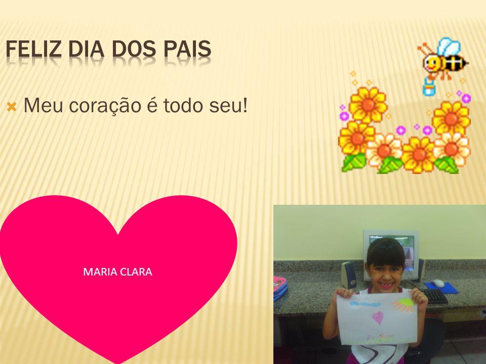 Feliz dia dos pais Meu coração é todo seu! MARIA CLARA