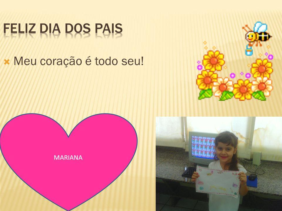 Feliz dia dos pais Meu coração é todo seu! MARIANA