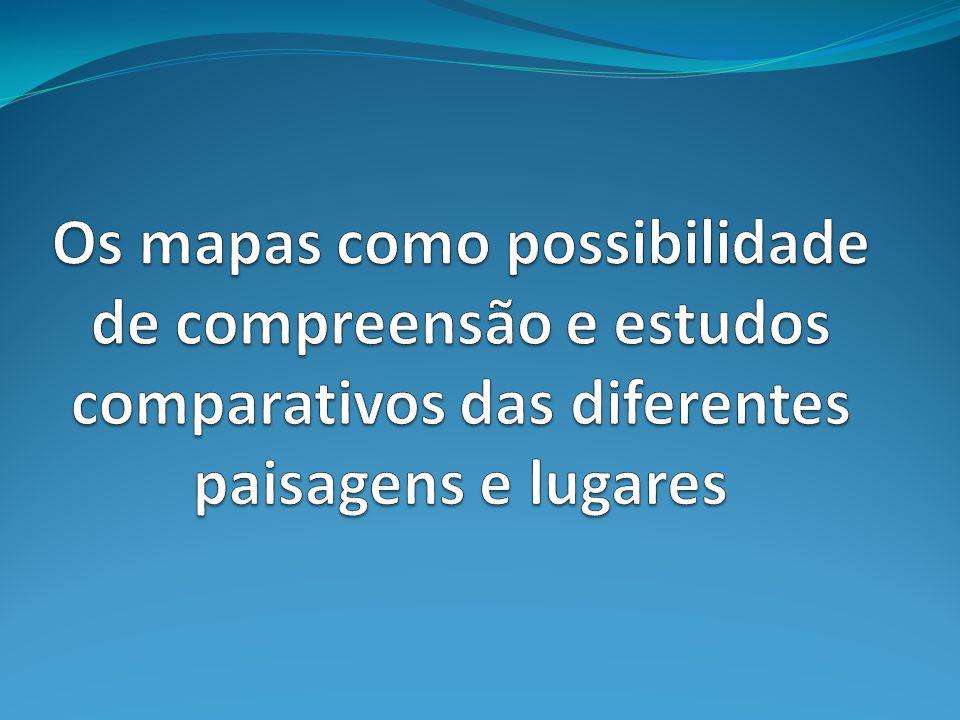 Os mapas como possibilidade de compreensão e estudos comparativos das diferentes paisagens e lugares