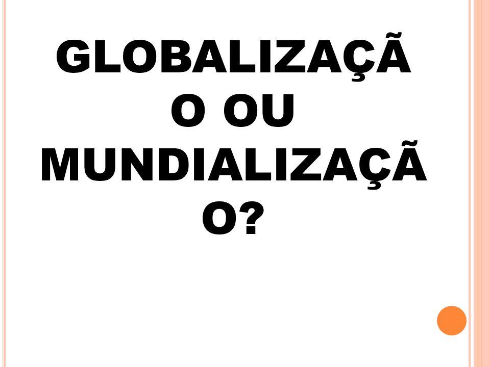 GLOBALIZAÇÃO OU MUNDIALIZAÇÃO