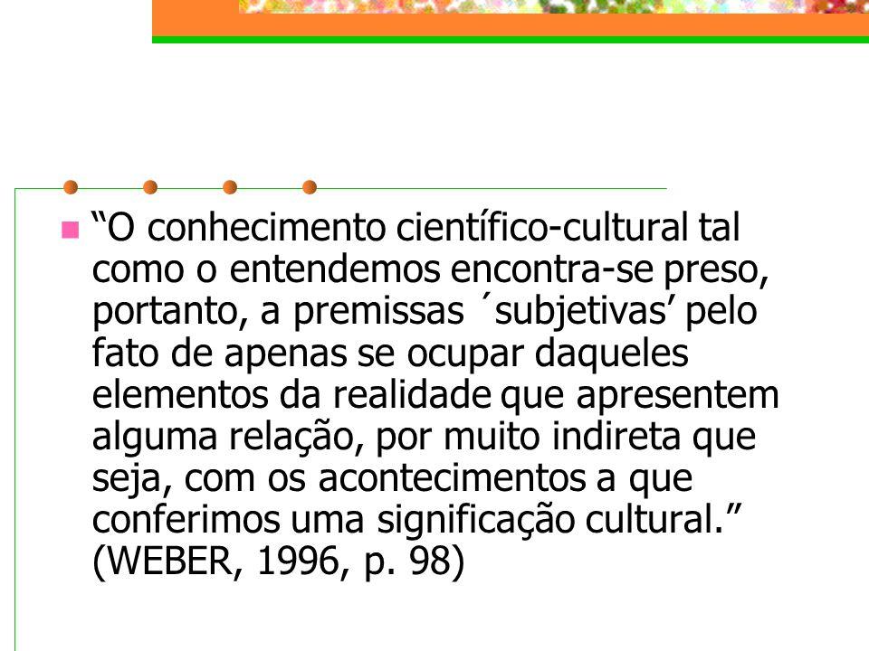 O conhecimento científico-cultural tal como o entendemos encontra-se preso, portanto, a premissas ´subjetivas' pelo fato de apenas se ocupar daqueles elementos da realidade que apresentem alguma relação, por muito indireta que seja, com os acontecimentos a que conferimos uma significação cultural. (WEBER, 1996, p.