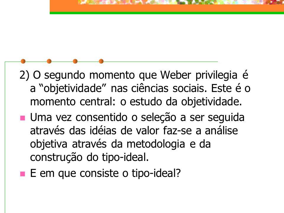 2) O segundo momento que Weber privilegia é a objetividade nas ciências sociais. Este é o momento central: o estudo da objetividade.