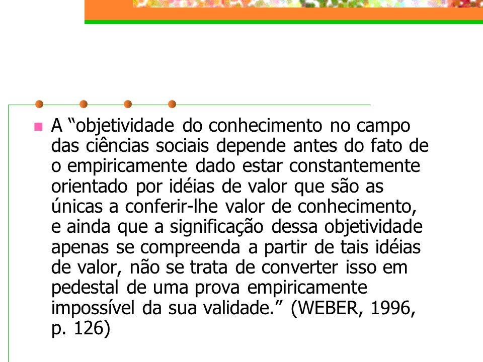 A objetividade do conhecimento no campo das ciências sociais depende antes do fato de o empiricamente dado estar constantemente orientado por idéias de valor que são as únicas a conferir-lhe valor de conhecimento, e ainda que a significação dessa objetividade apenas se compreenda a partir de tais idéias de valor, não se trata de converter isso em pedestal de uma prova empiricamente impossível da sua validade. (WEBER, 1996, p.
