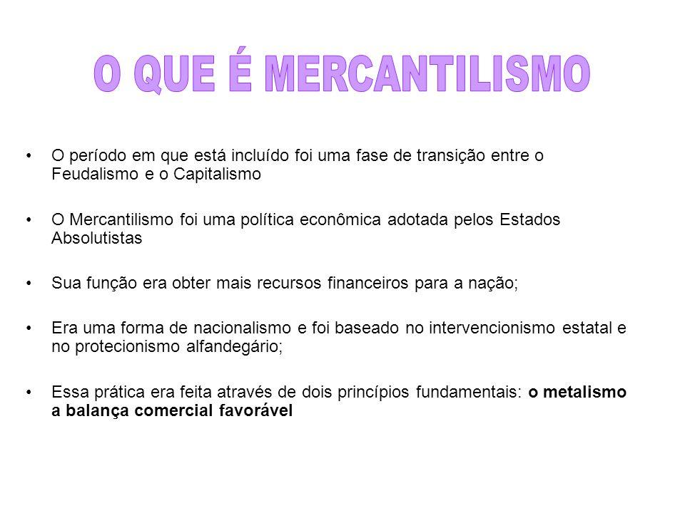 O QUE É MERCANTILISMO O período em que está incluído foi uma fase de transição entre o Feudalismo e o Capitalismo.